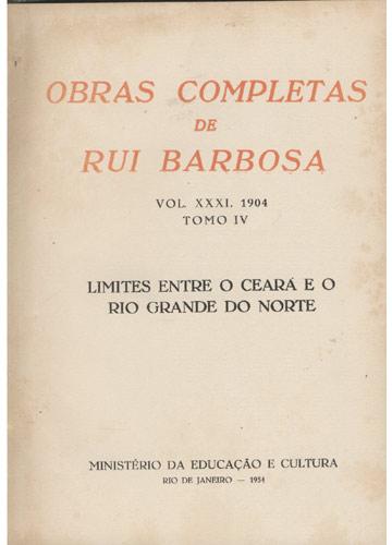 Obras Completas de Rui Barbosa - Volume XXXI - Tomo IV - Limites Entre Ceara e o Rio Grande do Norte
