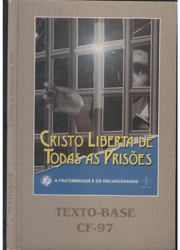Texto Base - Campanha da Fraternidade 1997 - Cristo Liberta de Todas as Prisões