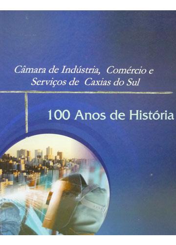 Câmara de Indústria Comércio e Serviços de Caxias do Sul - 100 Anos de História