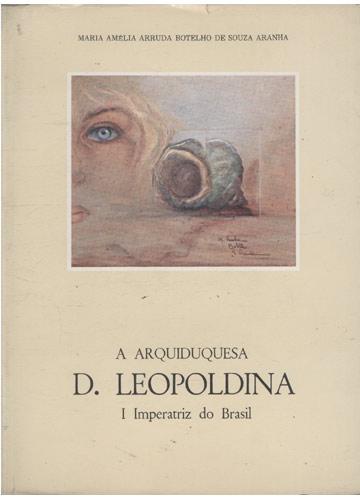 A Arquiduquesa D. Leopoldina - I Imperatriz do Brasil
