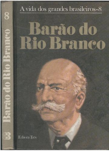 Barão do Rio Branco - A Vida dos Grandes Brasileiros - Volume 8