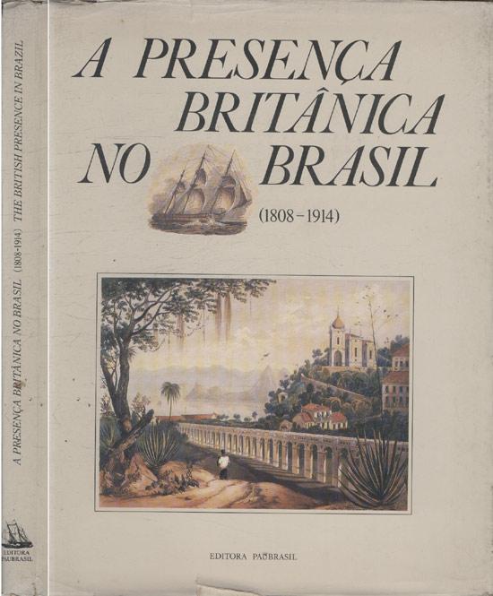 A Presença Britânica no Brasil - 1808/1914 - The British Presence in Brazil