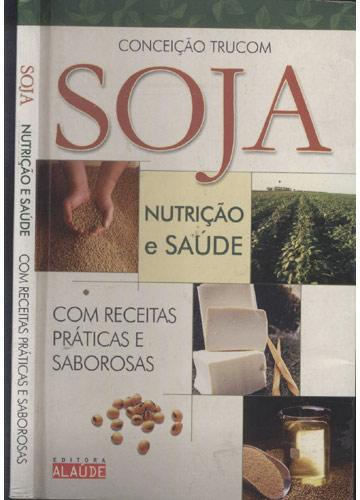 Soja - Nutrição e Saúde - Com Receitas Práticas e Saborosas