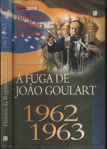 História da República Brasileira - 1962/1963 - Volume 18 - A Fuga de João Goulart