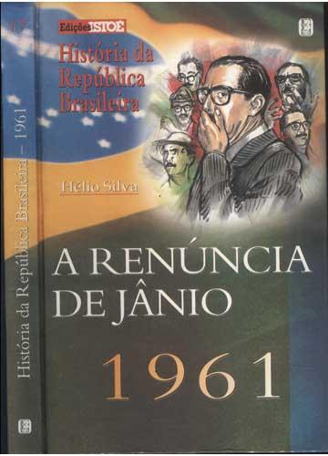 História da República Brasileira - 1961 - Volume 17 - A Renúncia de Jânio