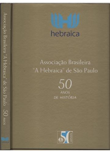 Associação Brasileira A Hebraica de São Paulo - 50 Anos de História